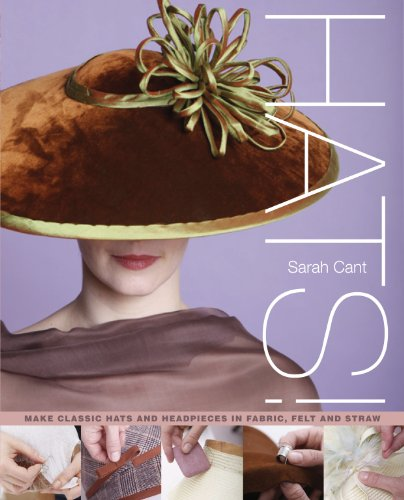 Hats!: Making Classic Hats and Headpieces in Fabric, Felt and Straw: Cant, Sarah