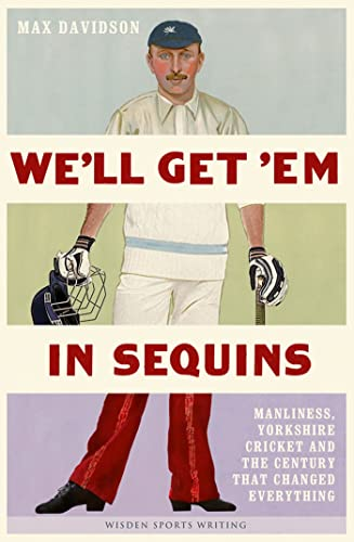 9781408145951: We'll Get 'Em in Sequins: Manliness, Yorkshire Cricket and the Century That Changed Everything (Wisden Sports Writing)