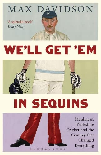We'll Get 'Em in Sequins: Manliness, Yorkshire Cricket and the Century that Changed Everything (Wisden Sports Writing) (1408158752) by Max Davidson