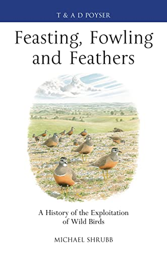 9781408159903: Feasting, Fowling and Feathers: A History of the Exploitation of Wild Birds (Poyser Monographs)