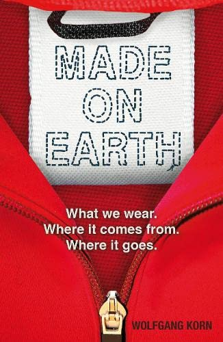 Made on Earth: What We Wear, Where it Comes from, Where it Goes: Wolfgang Korn