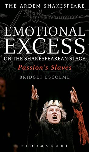 Emotional Excess on the Shakespearean Stage: Passion's Slaves (Arden Shakespeare): Escolme, ...
