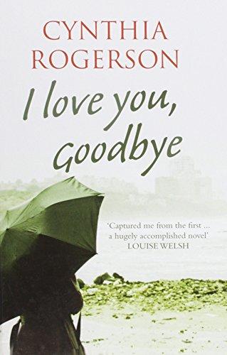I Love You, Goodbye: Cynthia Rogerson