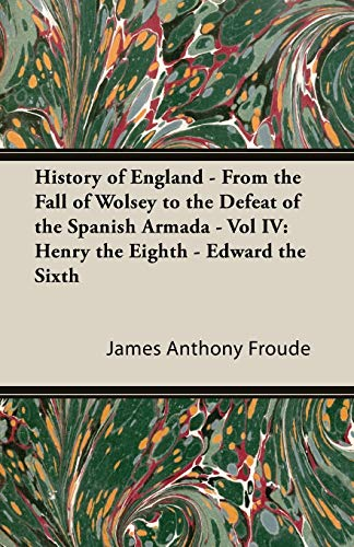 History of England - From the Fall of Wolsey to the Defeat of the Spanish Armada - Vol IV: Henry ...