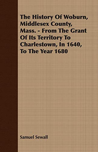 The History Of Woburn, Middlesex County, Mass. - From The Grant Of Its Territory To Charlestown, In...