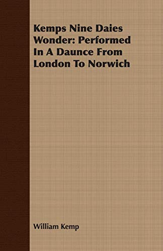 Kemps Nine Daies Wonder: Performed in a Daunce from London to Norwich: William Kemp