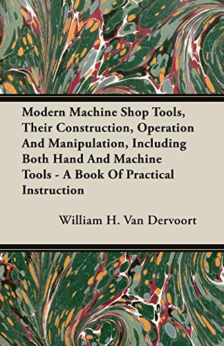 Modern Machine Shop Tools, Their Construction, Operation: Van Dervoort, William