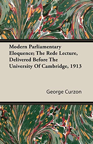 Modern Parliamentary Eloquence; The Rede Lecture, Delivered: George Curzon