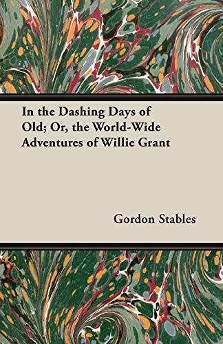 In the Dashing Days of Old Or, the World-Wide Adventures of Willie Grant: Gordon Stables