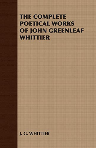 The Complete Poetical Works of John Greenleaf: J. G. Whittier,