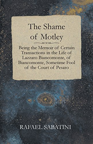 THE SHAME OF MOTLEY - BEING THE MEMOIR OF CERTAIN TRANSACTIONS IN THE LIFE OF LAZZARO BIANCOMONTE, OF BIANCOMONTE, SOMETIME FOOL OF THE COURT OF PESARO (1408631725) by RAFAEL SABATINI; Rafael Sabatini