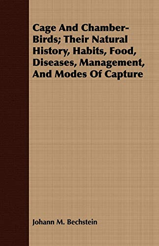 Cage and Chamber-Birds Their Natural History, Habits, Food, Diseases, Management, and Modes of ...