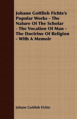 9781408635209: Johann Gottlieb Fichte's Popular Works - The Nature Of The Scholar - The Vocation Of Man - The Doctrine Of Religion - With A Memoir