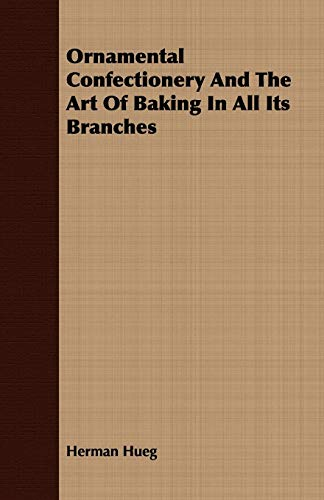 Ornamental Confectionery And The Art Of Baking In All Its Branches: Herman Hueg