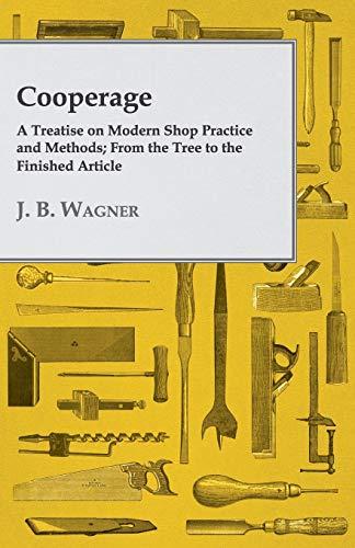 Cooperage; A Treatise On Modern Shop Practice: J. B. Wagner