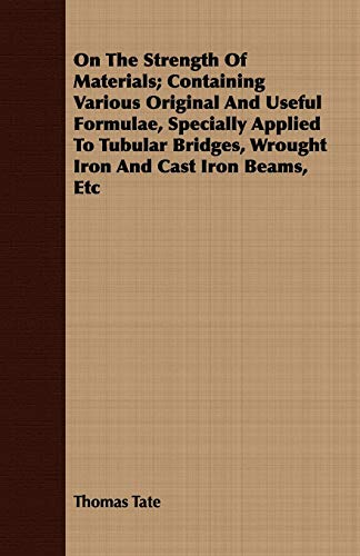 9781408647448: On The Strength Of Materials; Containing Various Original And Useful Formulae, Specially Applied To Tubular Bridges, Wrought Iron And Cast Iron Beams, Etc