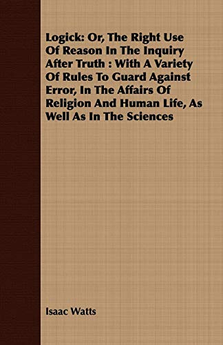 Logick: Or, the Right Use of Reason in the Inquiry After Truth: With a Variety of Rules to Guard ...