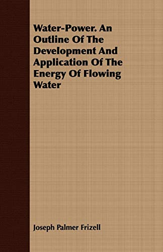 Water-Power. An Outline Of The Development And Application Of The Energy Of Flowing Water: Joseph ...