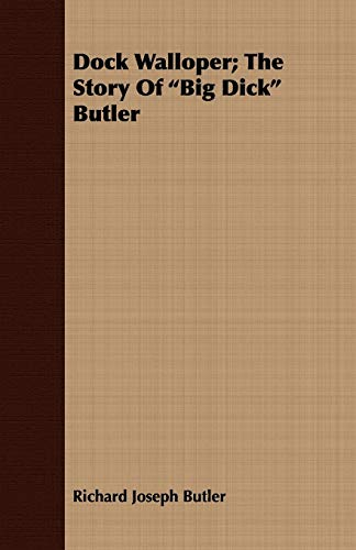 Dock Walloper; The Story of Big Dick Butler: Butler, Richard Joseph