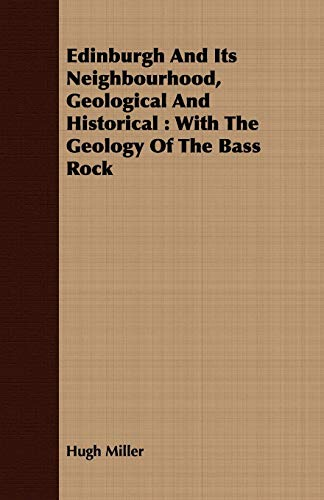 Edinburgh and Its Neighbourhood, Geological and Historical: With the Geology of the Bass Rock: Hugh...