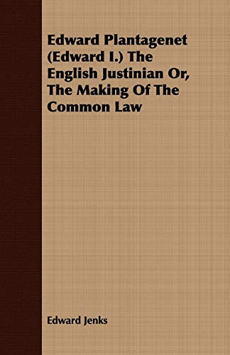 Edward Plantagenet Edward I. The English Justinian Or, The Making Of The Common Law: Edward Jenks