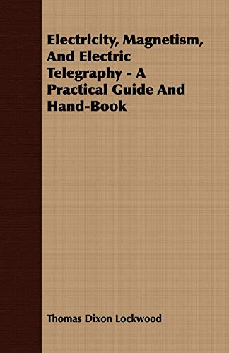 Electricity, Magnetism, And Electric Telegraphy - A Practical Guide And Hand-Book: Thomas Dixon ...