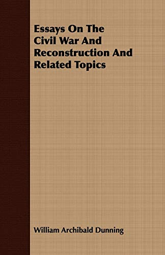 Essays on the Civil War and Reconstruction and Related Topics: William Archibald Dunning