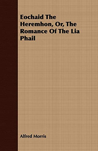 Eochaid The Heremhon, Or, The Romance Of The Lia Phail: Alfred Morris