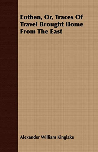 Eothen, Or, Traces Of Travel Brought Home From The East: Alexander William Kinglake
