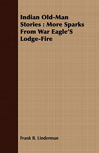 Indian Old-Man Stories: More Sparks From War Eagle'S Lodge-Fire (1408670038) by Frank B. Linderman