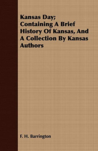 Kansas Day Containing A Brief History Of Kansas, And A Collection By Kansas Authors: F. H. ...