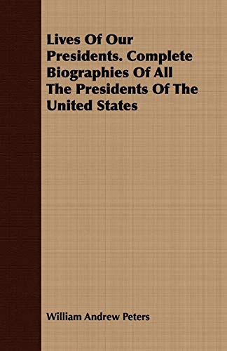 Lives Of Our Presidents. Complete Biographies Of All The Presidents Of The United States: William ...