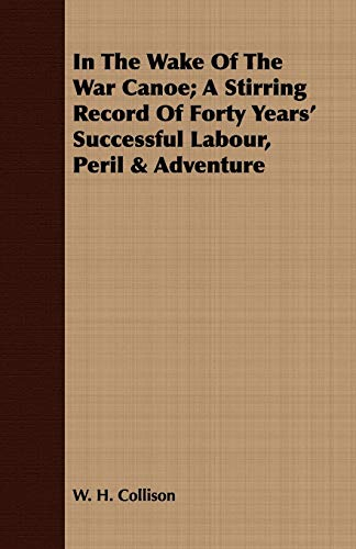 9781408674482: In The Wake Of The War Canoe; A Stirring Record Of Forty Years' Successful Labour, Peril & Adventure