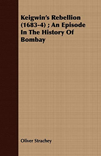 Keigwins Rebellion (1683-4) An Episode in the History of Bombay: Oliver Strachey