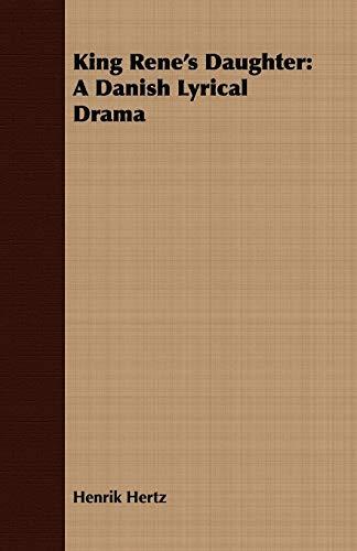 King Rene's Daughter: A Danish Lyrical Drama: Hertz, Henrik