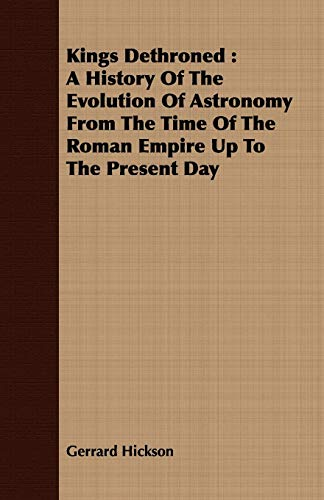 9781408675915: Kings Dethroned: A History Of The Evolution Of Astronomy From The Time Of The Roman Empire Up To The Present Day