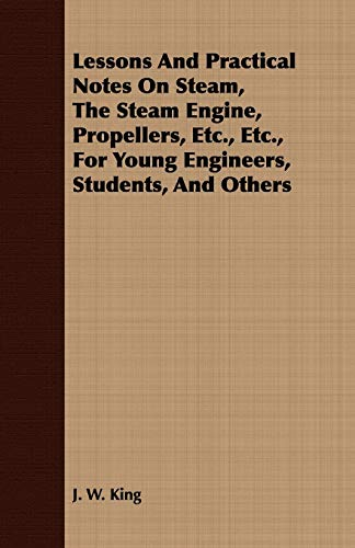 Lessons And Practical Notes On Steam, The Steam Engine, Propellers, Etc., Etc., For Young Engineers...