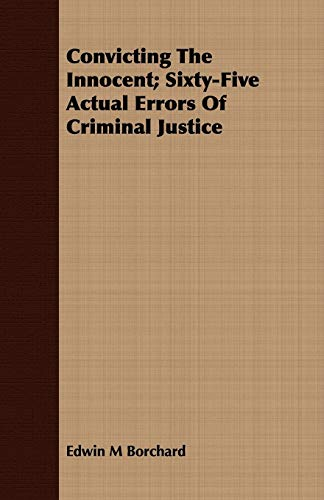 Convicting The Innocent Sixty-Five Actual Errors Of Criminal Justice: EDWIN M BORCHARD