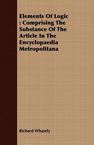 Elements Of Logic: Comprising The Substance Of The Article In The Encyclopaedia Metropolitana: ...