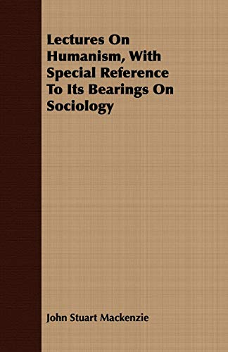 Lectures On Humanism, With Special Reference To Its Bearings On Sociology: John Stuart Mackenzie
