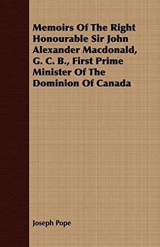 Memoirs Of The Right Honourable Sir John Alexander Macdonald, G. C. B., First Prime Minister Of The...