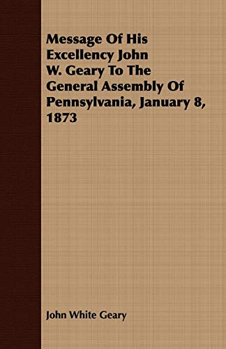 Message Of His Excellency John W. Geary To The General Assembly Of Pennsylvania, January 8, 1873: ...