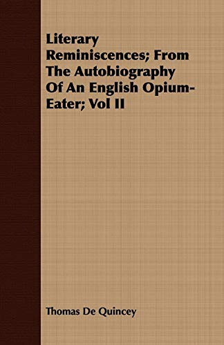 Literary Reminiscences From The Autobiography Of An English Opium-Eater Vol II: Thomas De Quincey
