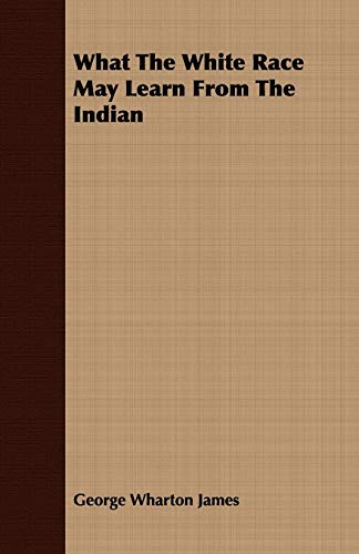 What The White Race May Learn From The Indian: George Wharton James