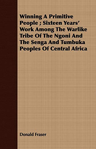 9781408697344: Winning A Primitive People ; Sixteen Years' Work Among The Warlike Tribe Of The Ngoni And The Senga And Tumbuka Peoples Of Central Africa
