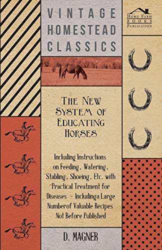 The New System of Educating Horses - Including Instructions on Feeding, Watering, Stabling, Shoeing...