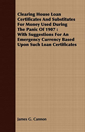 Clearing House Loan Certificates and Substitutes for Money Used During the Panic of 1907: With ...