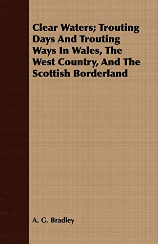 Clear Waters Trouting Days and Trouting Ways in Wales, the West Country, and the Scottish ...