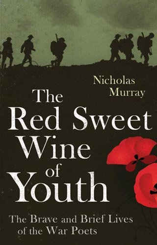 9781408700044: The Red Sweet Wine of Youth: The Brave and Brief Lives of the War Poets