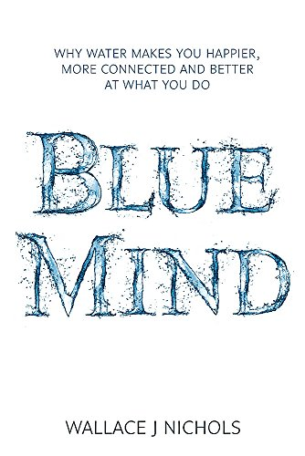 9781408704868: Blue Mind: How Water Makes You Happier, More Connected and Better at What You Do